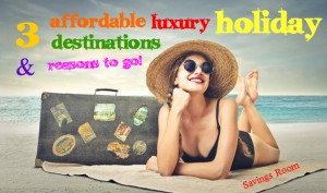 3 affordable luxury holiday destinations & reasons to go!